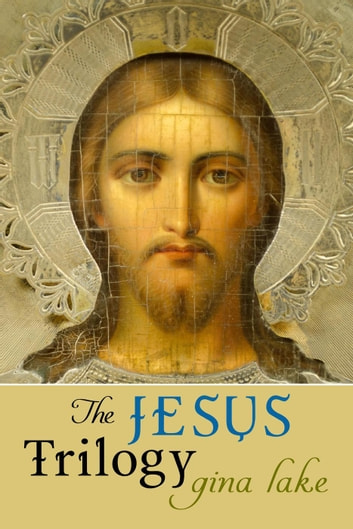 The Jesus Trilogy: Choice and Will / Love and Surrender / Beliefs, Emotions, and the Creation of Reality ebook by Gina Lake