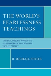 The World's Fearlessness Teachings - A Critical Integral Approach to Fear Management/Education for the 21st Century ebook by R. Michael Fisher