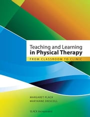 Teaching and Learning in Physical Therapy: From Classroom to Clinic ebook by Plack, Margaret