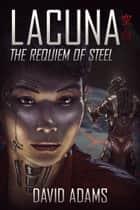 Lacuna: The Requiem of Steel - Lacuna, #6 ebook by David Adams