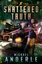 Shattered Truth - Opus X Book Two ebook by Michael Anderle