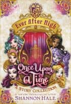 Ever After High: Once Upon a Time - A Story Collection ebook by Shannon Hale