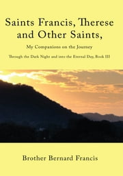 Saints Francis, Therese and Other Saints, My Companions on the Journey - Through the Dark Night and into the Eternal Day, Book III ebook by Brother Bernard Francis