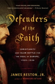 Defenders of the Faith - Christianity and Islam Battle for the Soul of Europe, 1520-1536 ebook by James Reston