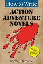 How to Write Action Adventure Novels ebook by Michael Newton