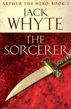 The Sorcerer - Legends of Camelot 3 (Arthur the Hero – Book III) ebook by Jack Whyte