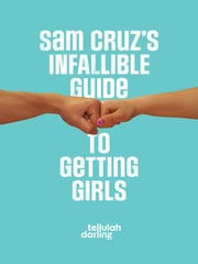 Sam Cruz's Infallible Guide to Getting Girls ebook by Tellulah Darling