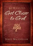 40 Ways to Get Closer to God ebook by Jerry MacGregor, Keri Wyatt Kent