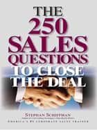 The 250 Sales Questions To Close The Deal ebook by Stephan Schiffman, Stephen Schiffman