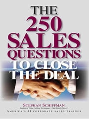 The 250 Sales Questions To Close The Deal ebook by Stephan Schiffman,Stephen Schiffman