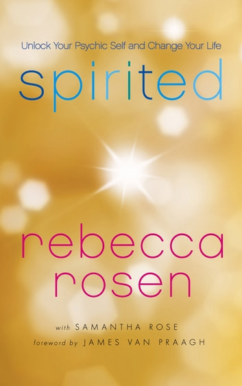 Spirited - Unlock Your Psychic Self and Change Your Life ebook by Rebecca Rosen