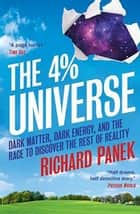 The 4-Percent Universe - Dark Matter, Dark Energy, and the Race to Discover the Rest of Reality ebook by Richard Panek