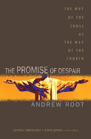 The Promise of Despair - The Way of the Cross as the Way of the Church ebook by Andrew Root,Tony Jones