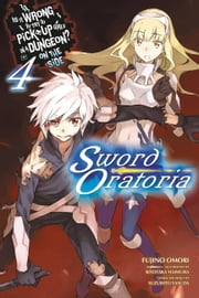 Is It Wrong to Try to Pick Up Girls in a Dungeon? On the Side: Sword Oratoria, Vol. 4 (light novel) ebook by Fujino Omori, Kiyotaka Haimura
