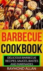 Barbecue Cookbook: Delicious Barbecue Recipes, Sauces, Bastes And Marinades eBook by Raymond Allan