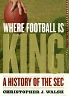 Where Football Is King - A History of the SEC ebook by Christopher J. Walsh