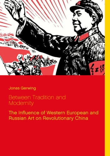 Between Tradition and Modernity - The Influence of Western European and Russian Art on Revolutionary China ebook by Jonas Gerwing