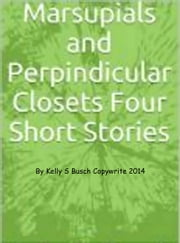 Marsupials and Perpendicular Closets: Four Short Stories ebook by Kelly S. Busch