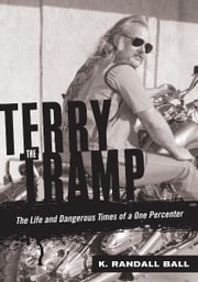 Terry the Tramp: The Life and Dangerous Times of a One Percenter eBook par  K. Randall Ball