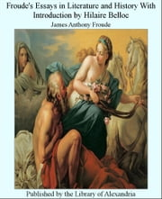 Froude's Essays in Literature and History With Introduction by Hilaire Belloc ebook by James Anthony Froude