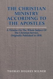 The Christian Ministry According to the Apostles - A Treatise On The Whole Subject Of The Christian Service, Originally Published in 1858. ebook by Thomas Hughes Milner