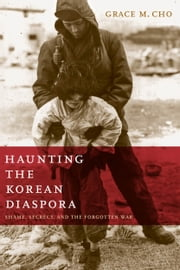 Haunting the Korean Diaspora - Shame, Secrecy, and the Forgotten War ebook by Grace M. Cho