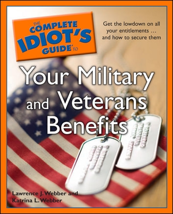 The Complete Idiot's Guide to Your Military and Veterans Benefits - Get the Lowdown on All Your Entitlements . . . and How to Secure Them ebook by Katrina L. Webber,Lawrence J. Webber