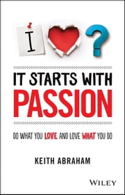 It Starts With Passion - Do What You Love and Love What You Do ebook by Keith Abraham