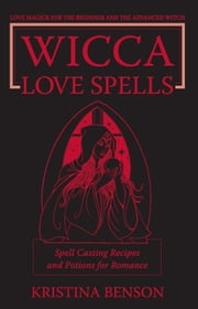 Wicca Love Spells: Love Magick for the Beginner and the Advanced Witch - Spell Casting Recipes and Potions for Romance ebook by Benson, Kristina