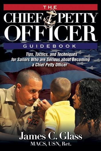 The Ultimate Chief Petty Officer Guidebook - Tips, Tactics, and Techniques for Sailors Who are Serious about Becoming a Chief Petty Officer ebook by James Glass