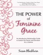 The Power of Feminine Grace: An Introductory Relationship Guide to Sustain His Devotion and Desire for a Lifetime ebook by Susan Blackburn