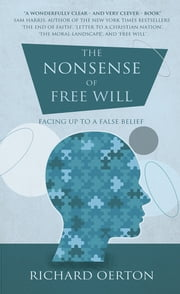 The Nonsense of Free Will: Facing up to a false belief - Facing up to a false belief ebook by Richard Oerton
