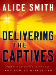 Delivering the Captives - Understanding the Strongman - and How to Defeat Him ebook by Alice Smith