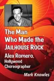 The Man Who Made the Jailhouse Rock - Alex Romero, Hollywood Choreographer ebook by Mark Knowles