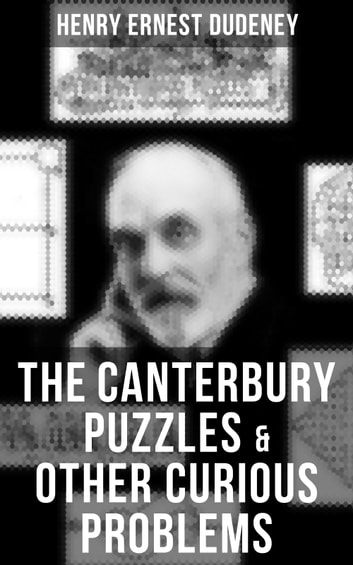 THE CANTERBURY PUZZLES & OTHER CURIOUS PROBLEMS - A Mathematical Puzzle Book ebook by Henry Ernest Dudeney