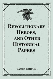 Revolutionary Heroes, and Other Historical Papers ebook by James Parton