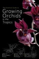 The Essential Guide to Growing Orchids - Cultivation of orchids in all tropical countries of the world ebook by Chia Tet Fatt, David Astley