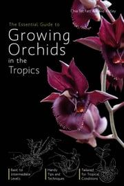 The Essential Guide to Growing Orchids - Cultivation of orchids in all tropical countries of the world ebook by Chia Tet Fatt,David Astley