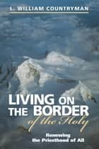 Living on the Border of the Holy ebook by L. William Countryman