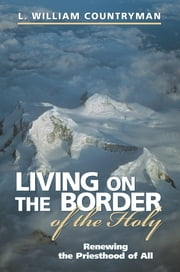 Living on the Border of the Holy - Renewing the Priesthood of All ebook by L. William Countryman
