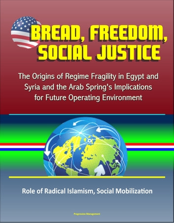 Bread, Freedom, Social Justice: The Origins of Regime Fragility in Egypt and Syria and the Arab Spring's Implications for Future Operating Environment – Role of Radical Islamism, Social Mobilization ebook by Progressive Management