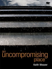 An Uncompromising Place ebook by Keith Robert Weaver