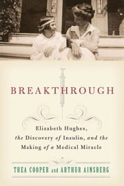 Breakthrough - Elizabeth Hughes, the Discovery of Insulin, and the Making of a Medical Miracle ebook by Thea Cooper, Arthur Ainsberg