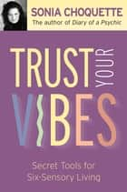 Trust Your Vibes - Secret Tools for Six-Sensory Living ebook by Sonia Choquette, Ph.D.