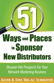 "51 Ways and Places to Sponsor New Distributors - Discover Hot Prospects For Your Network Marketing Business ebook by Keith Schreiter, Tom ""Big Al"" Schreiter"