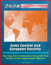 Arms Control and European Security: Major Essays on the Conventional Forces in Europe (CFE) Treaty, Azerbaijan, Armenia, Nagorno-Karabakh, Afghanistan ebook by Progressive Management