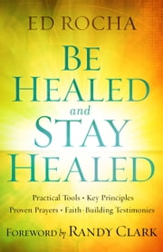 Be Healed and Stay Healed - Practical Tools, Key Principles, Proven Prayers, Faith-Building Testimonies ebook by Ed Rocha,Randy Clark