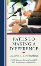 Paths to Making a Difference - Leading in Government ebook by Paul R. Lawrence, Mark A. Abramson