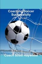 Coaching Soccer Successfully ebook by Scott Haywood