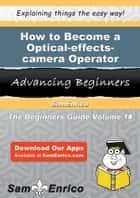 How to Become a Optical-effects-camera Operator ebook by Verona Mcgovern